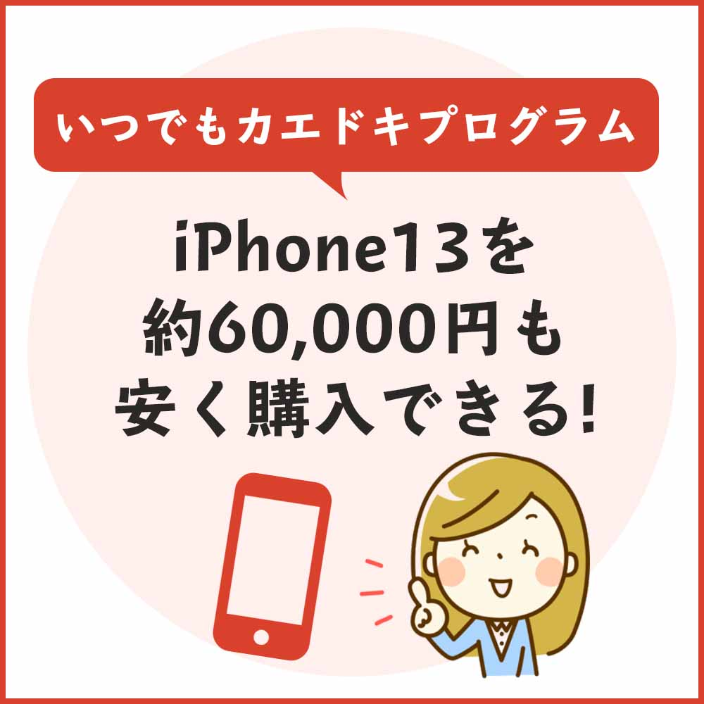 いつでもカエドキプログラムならiPhone13を約60,000円も安く購入できる